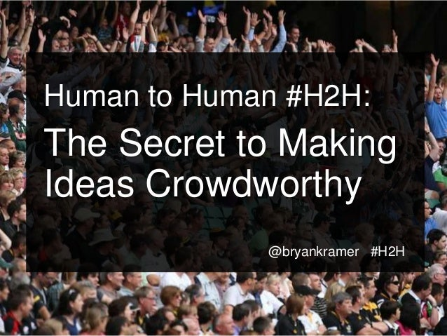 #H2H @bryankramer Human to Human #H2H: The Secret to Making Ideas Crowdworthy @bryankramer #H2H