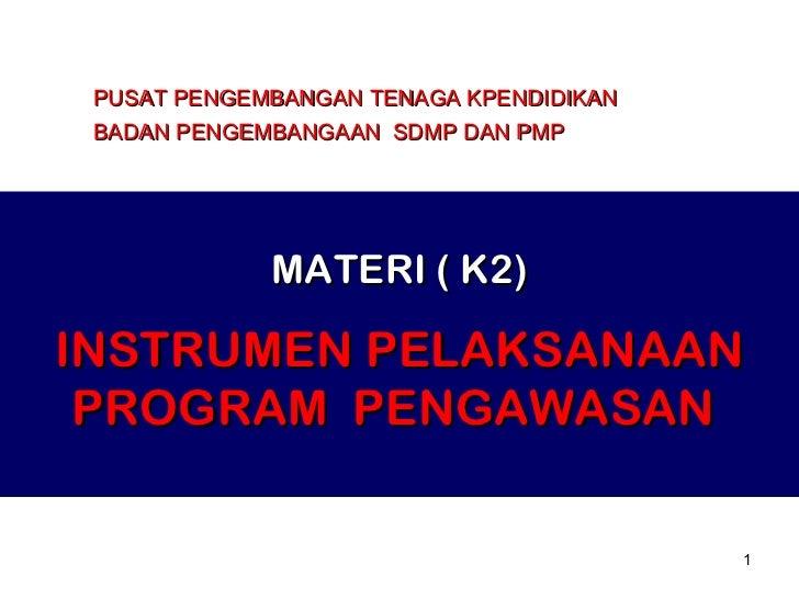 MATERI ( K2) INSTRUMEN PELAKSANAAN PROGRAM  PENGAWASAN  PUSAT PENGEMBANGAN TENAGA KPENDIDIKAN BADAN PENGEMBANGAAN  SDMP DA...