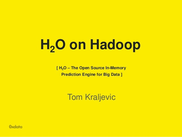 H2O on Hadoop [ H2O – The Open Source In-Memory Prediction Engine for Big Data ]  Tom Kraljevic