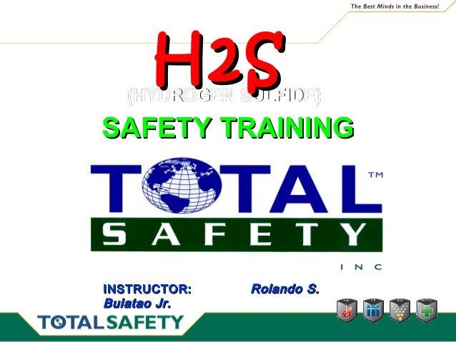 (HYDROGEN SULFIDE)(HYDROGEN SULFIDE) H2SH2S SAFETY TRAININGSAFETY TRAINING INSTRUCTOR:INSTRUCTOR: Rolando S.Rolando S. Bul...