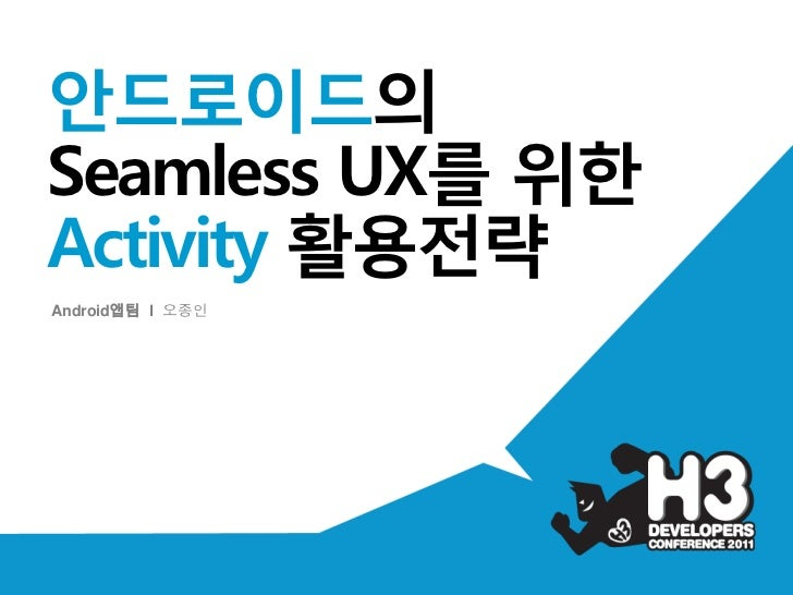 H3 2011 안드로이드의 Seamless UX를 위한 Activity 활용전략_Android팀_오종인