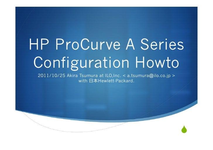 HP ProCurve A SeriesConfiguration Howto 2011/10/25 Akira Tsumura at ILO,Inc. < a.tsumura@ilo.co.jp >                 with ...