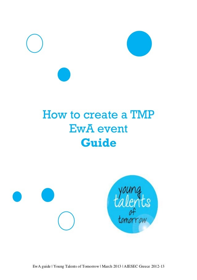 EwA guide | Young Talents of Tomorrow | March 2013 | AIESEC Greece 2012-13 How to create a TMP EwA event Guide