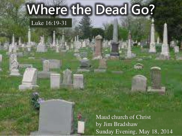 Where the Dead Go? Luke 16:19-31 Maud church of Christ by Jim Bradshaw Sunday Evening, May 18, 2014