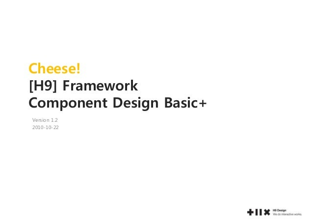 Cheese! [H9] Framework Component Design Basic+ Version 1.2 2010-10-22