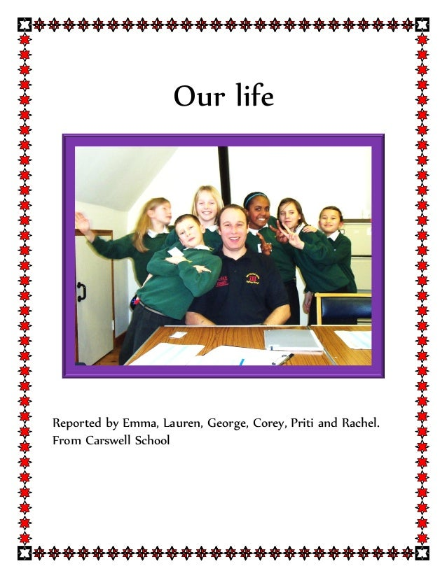 Our lifeReported by Emma, Lauren, George, Corey, Priti and Rachel.From Carswell School