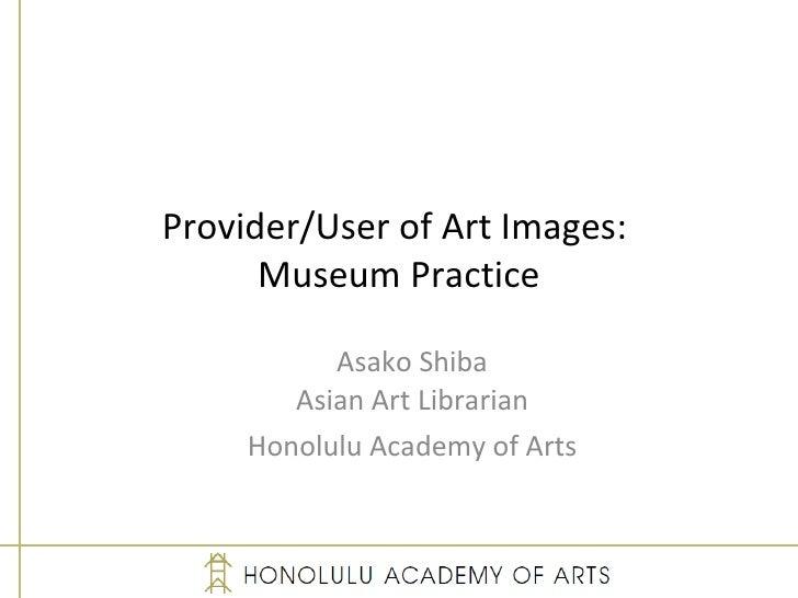 Provider/User of Art Images:  Museum Practice Asako Shiba Asian Art Librarian Honolulu Academy of Arts