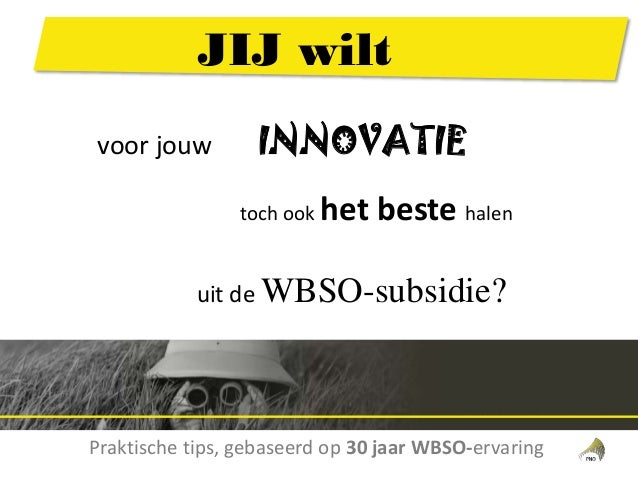 voor jouw INNOVATIE toch ook het beste halen uit de WBSO-subsidie? Praktische tips, gebaseerd op 30 jaar WBSO-ervaring JIJ...