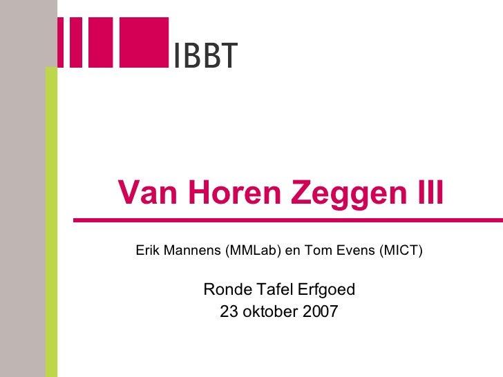 Van Horen Zeggen III Erik Mannens (MMLab) en Tom Evens (MICT) Ronde Tafel Erfgoed 23 oktober 2007