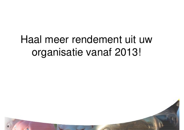 Haal meer rendement uit uw  organisatie vanaf 2013!