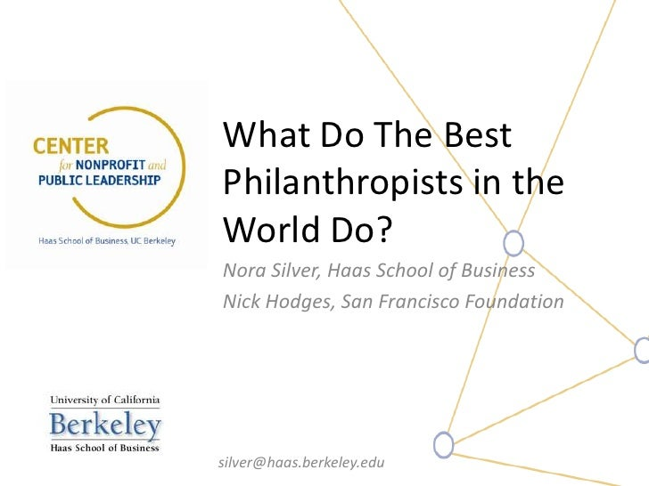 What Do The BestPhilanthropists in theWorld Do?Nora Silver, Haas School of BusinessNick Hodges, San Francisco Foundationsi...