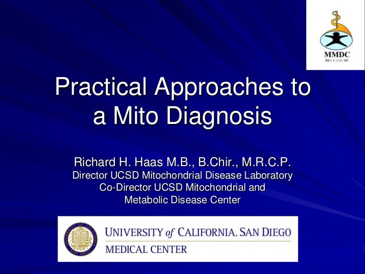 Practical Approaches to   a Mito Diagnosis Richard H. Haas M.B., B.Chir., M.R.C.P. Director UCSD Mitochondrial Disease Lab...