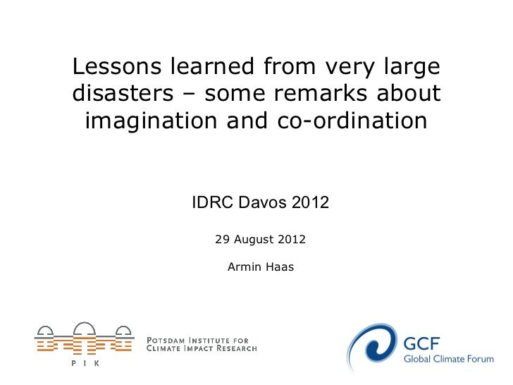 Lessons learned from very largedisasters – some remarks about imagination and co-ordination          IDRC Davos 2012      ...
