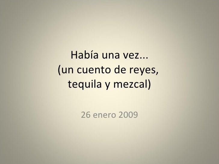 Había una vez... (un cuento de reyes,  tequila y mezcal) 26 enero 2009