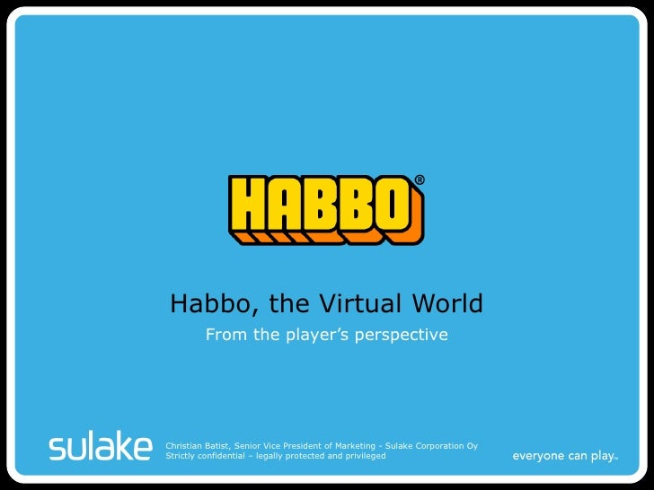 Habbo, the Virtual World From the player's perspective Christian Batist, Senior Vice President of Marketing - Sulake Corpo...