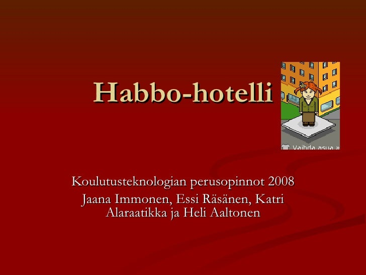Habbo-hotelli Koulutusteknologian perusopinnot 2008 Jaana Immonen, Essi Räsänen, Katri Alaraatikka ja Heli Aaltonen