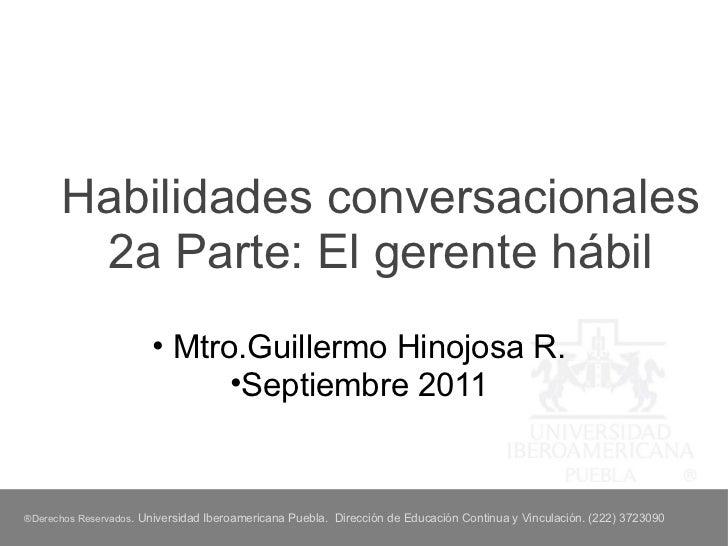 Habilidades conversacionales 2a Parte: El gerente hábil <ul><li>Mtro.Guillermo Hinojosa R. </li></ul><ul><li>Septiembre 20...