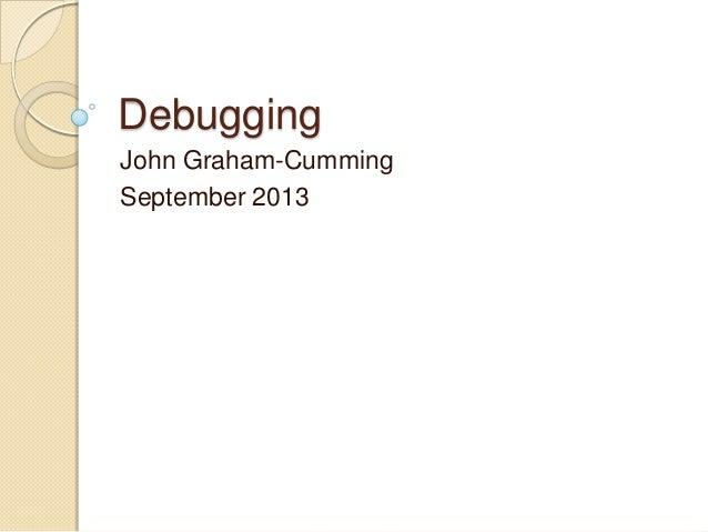 Debugging John Graham-Cumming September 2013
