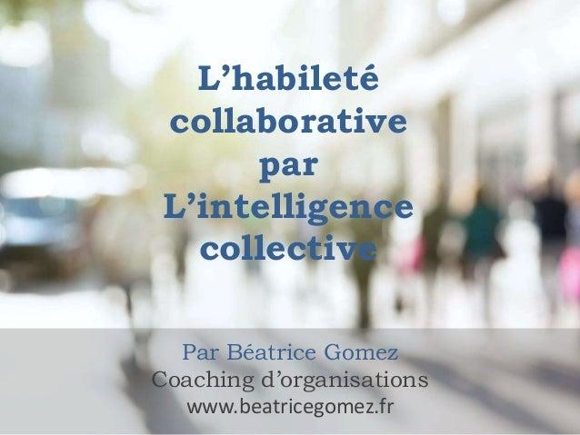L'habileté collaborative par L'intelligence collective Par Béatrice Gomez Coaching d'organisations www.beatricegomez.fr