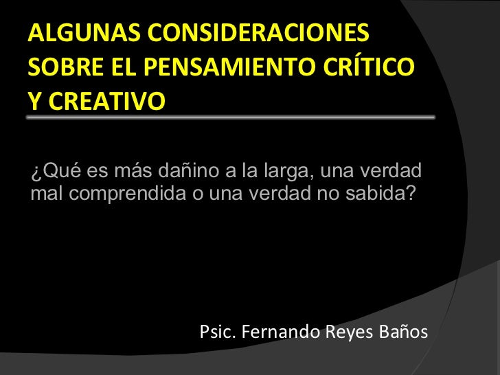 ALGUNAS CONSIDERACIONES SOBRE EL PENSAMIENTO CRÍTICO Y CREATIVO <ul><li>¿Qué es más dañino a la larga, una verdad mal comp...