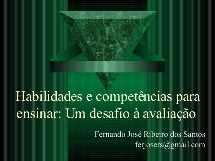 Habilidades e competências para ensinar: Um desafio à avaliação   Fernando José Ribeiro dos Santos [email_address]