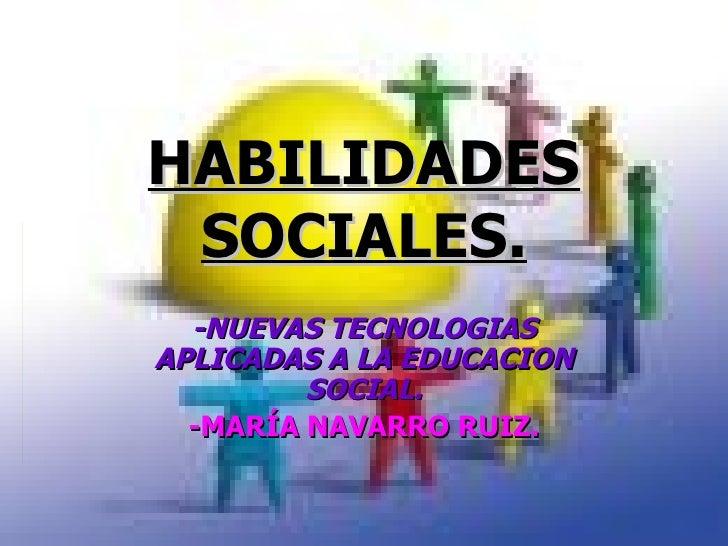 HABILIDADES SOCIALES. -NUEVAS TECNOLOGIAS APLICADAS A LA EDUCACION SOCIAL. -MARÍA NAVARRO RUIZ.