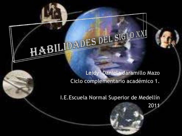 HABILIDADES DEL SIGLO XXI<br />Leidy  Daniela Jaramillo Mazo<br />Ciclo complementario académico 1.<br />I.E.Escuela Norma...