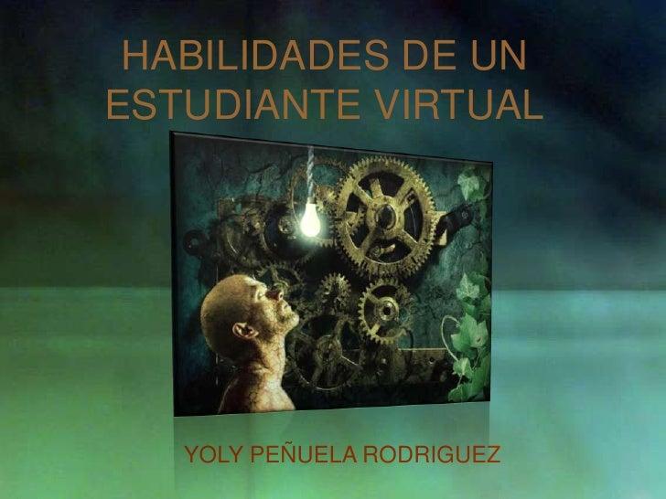 HABILIDADES DE UN ESTUDIANTE VIRTUAL<br />YOLY PEÑUELA RODRIGUEZ<br />