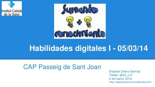 Habilidades digitales I - 05/03/14 CAP Passeig de Sant Joan Elisabet Cólera Sarrías Twitter: @eli_co7 5 de marzo 2014 http...