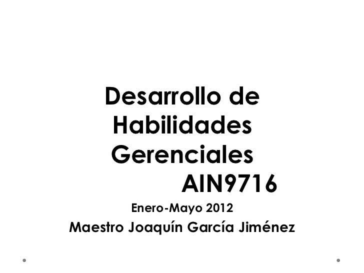 Desarrollo de    Habilidades    Gerenciales          AIN9716        Enero-Mayo 2012Maestro Joaquín García Jiménez