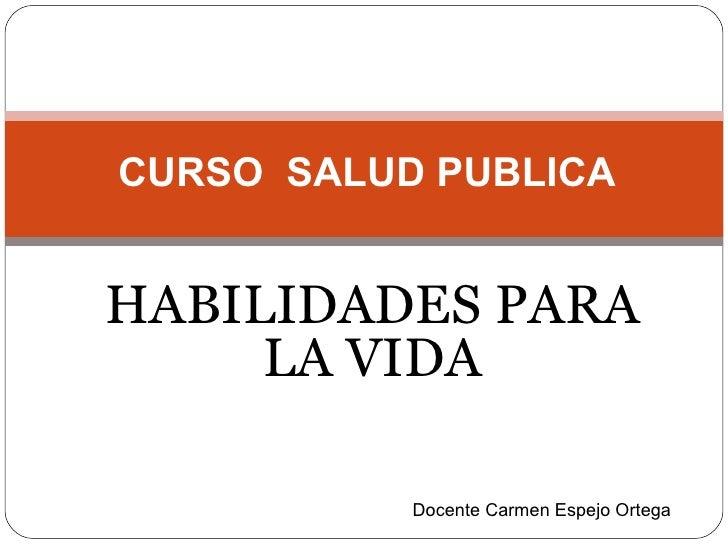 HABILIDADES PARA LA VIDA CURSO  SALUD PUBLICA Docente Carmen Espejo Ortega