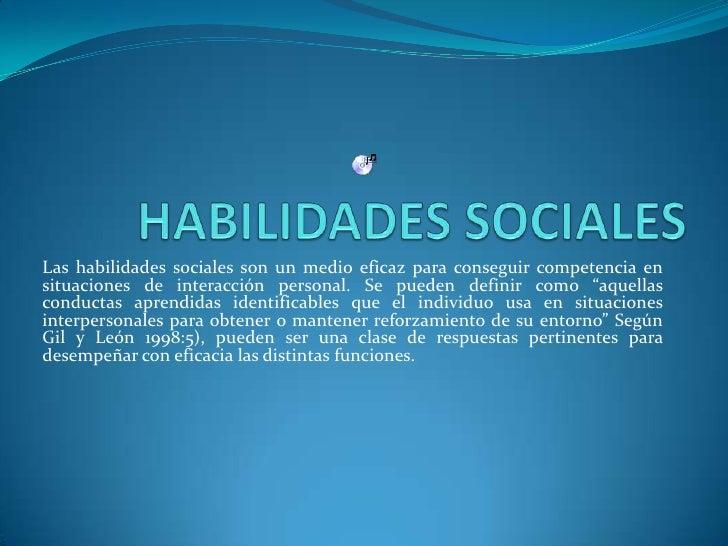 Las habilidades sociales son un medio eficaz para conseguir competencia en situaciones de interacción personal. Se pueden ...