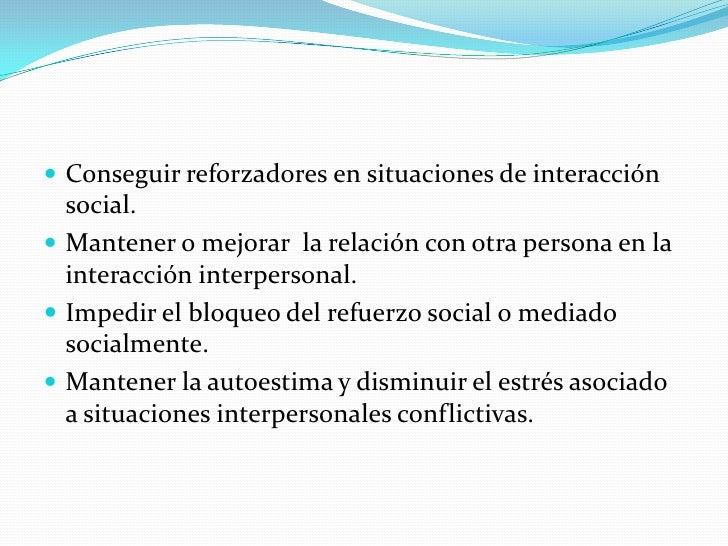  Conseguir reforzadores en situaciones de interacción   social.  Mantener o mejorar la relación con otra persona en la  ...