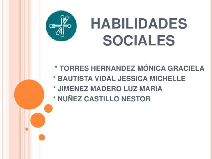 HABILIDADES         SOCIALES * TORRES HERNANDEZ MÓNICA GRACIELA* BAUTISTA VIDAL JESSICA MICHELLE* JIMENEZ MADERO LUZ MARIA...