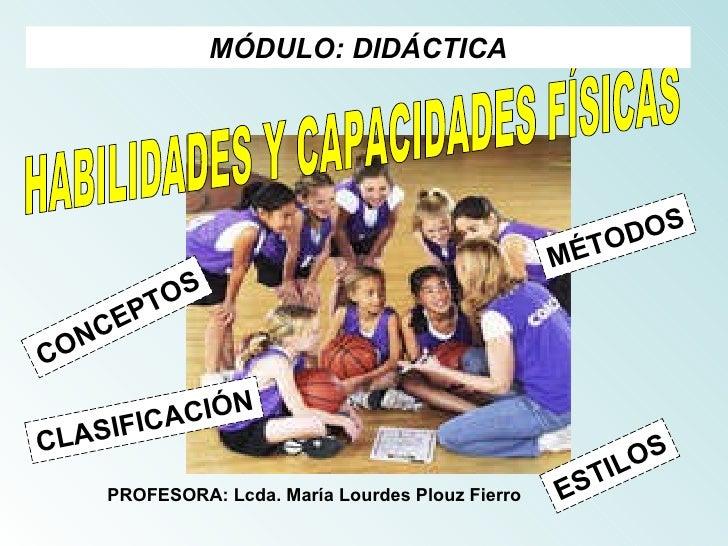 CONCEPTOS HABILIDADES Y CAPACIDADES FÍSICAS MÓDULO: DIDÁCTICA MÉTODOS CLASIFICACIÓN ESTILOS PROFESORA: Lcda. María Lourdes...