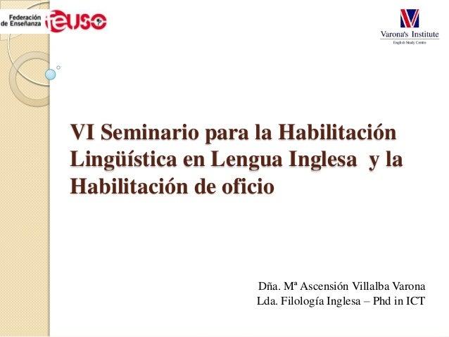 VI Seminario para la Habilitación Lingüística en Lengua Inglesa y la Habilitación de oficio Dña. Mª Ascensión Villalba Var...