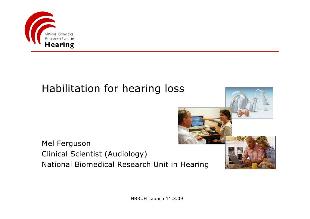 Habilitation for hearing loss     Mel Ferguson Clinical Scientist (Audiology) National Biomedical Research Unit in Hearing...