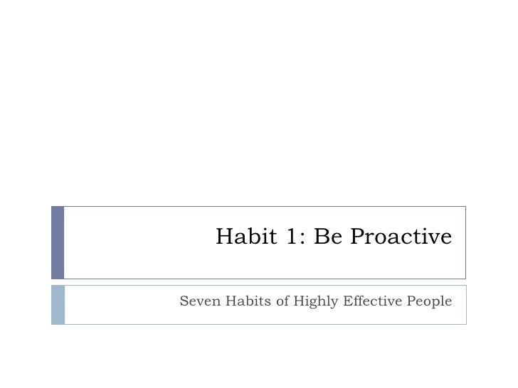 Habit 1: Be Proactive<br />Seven Habits of Highly Effective People<br />