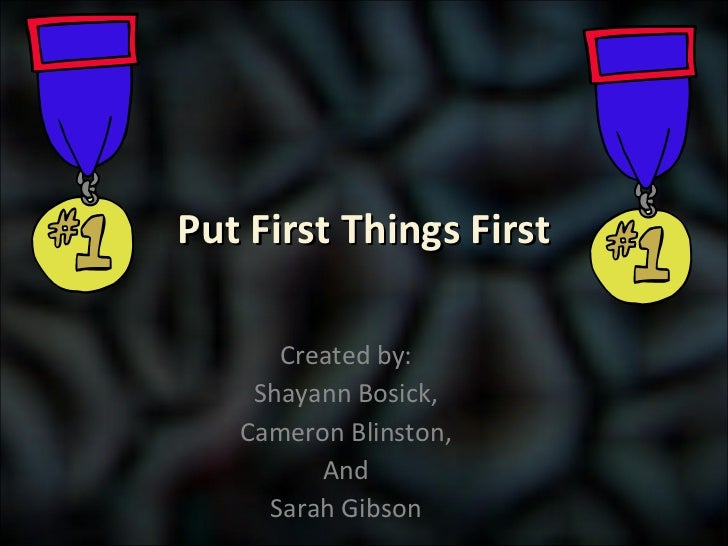 Put First Things First Created by: Shayann Bosick, Cameron Blinston, And Sarah Gibson