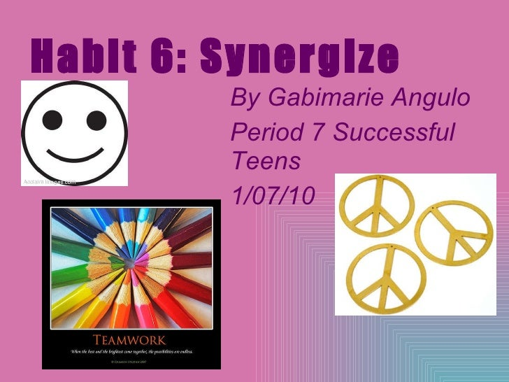 Habit 6: Synergize By Gabimarie Angulo Period 7 Successful Teens 1/07/10