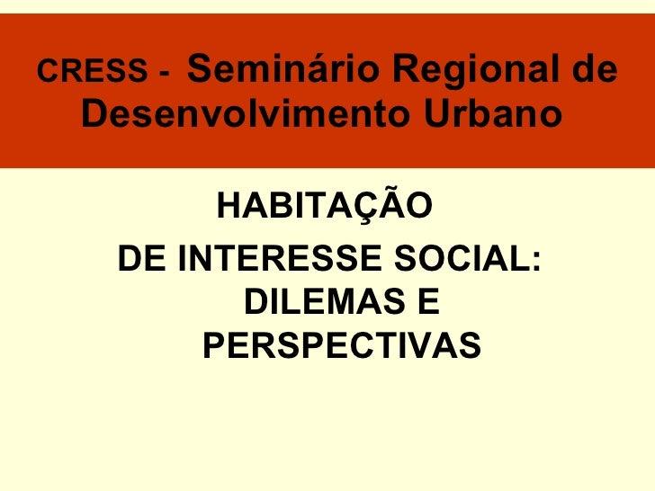 CRESS -  Seminário Regional de Desenvolvimento Urbano   HABITAÇÃO  DE INTERESSE SOCIAL: DILEMAS E PERSPECTIVAS