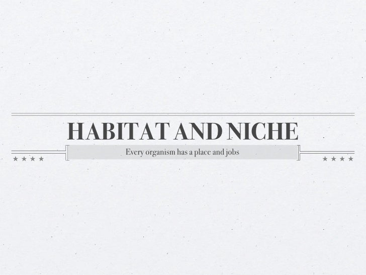HABITAT AND NICHE     Every organism has a place and jobs