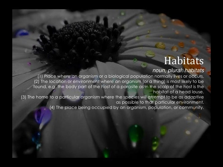Habitatsnoun, plural: habitats(1) Place where an organism or a biological population normally lives or occurs.(2) The loca...