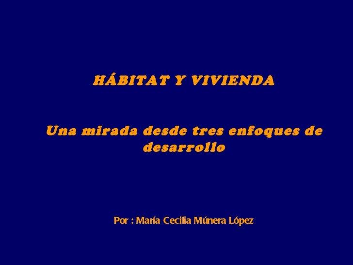 HÁBITAT Y VIVIENDA Una mirada desde tres enfoques de desarrollo Por : María Cecilia Múnera López