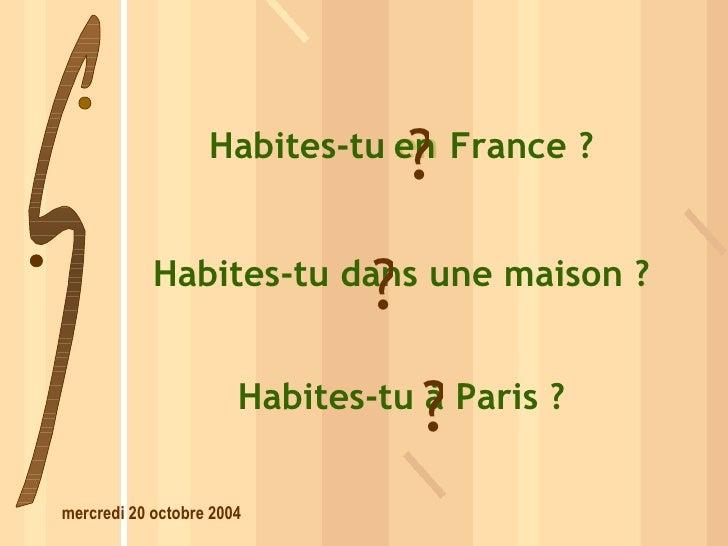 Habites-tu  dans  une maison ? dans ? Habites-tu  en  France ? en ? Habites-tu  à  Paris ? à ?