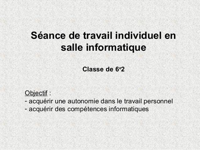 Séance de travail individuel en salle informatique Classe de 6e 2 Objectif : - acquérir une autonomie dans le travail pers...