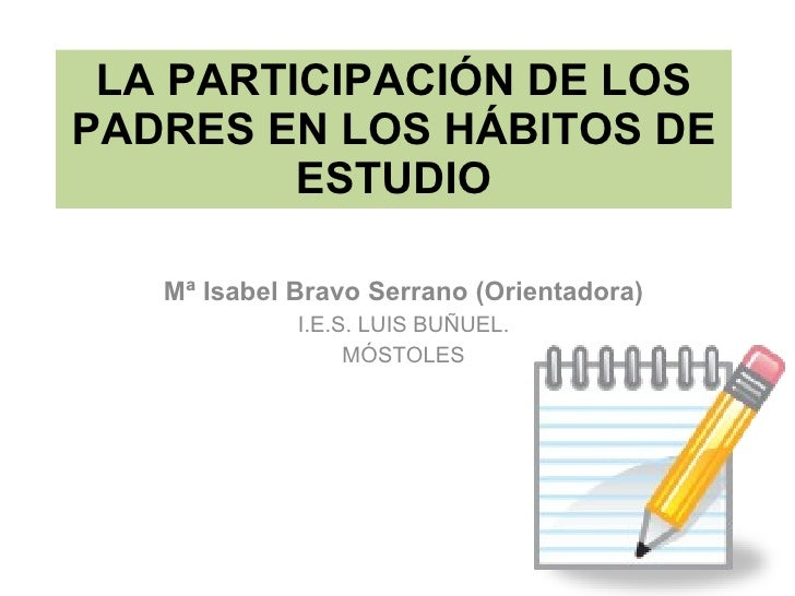 LA PARTICIPACIÓN DE LOS PADRES EN LOS HÁBITOS DE ESTUDIO Mª Isabel Bravo Serrano (Orientadora) I.E.S. LUIS BUÑUEL. MÓSTOLES