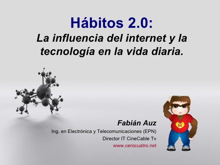 Hábitos 2.0: La influencia del internet y la tecnología en la vida diaria. Fabián Auz Ing. en Electrónica y Telecomunicaci...