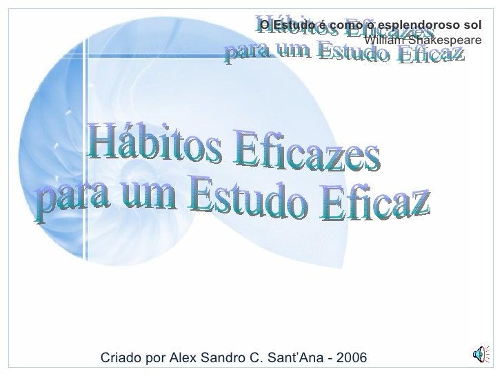 Hábitos Eficazes para um Estudo Eficaz O Estudo é como o esplendoroso sol William Shakespeare Criado por Alex Sandro C. Sa...
