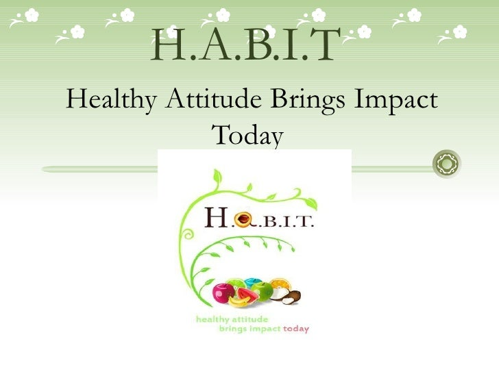 H.A.B.I.T   Healthy Attitude Brings Impact Today